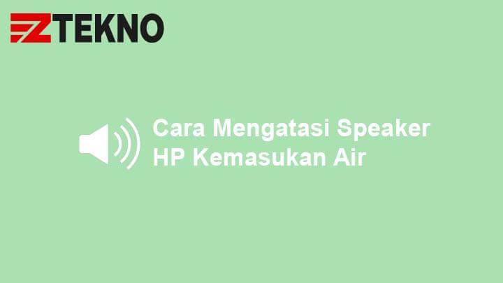 Cara Mengatasi Speaker HP Kemasukan Air